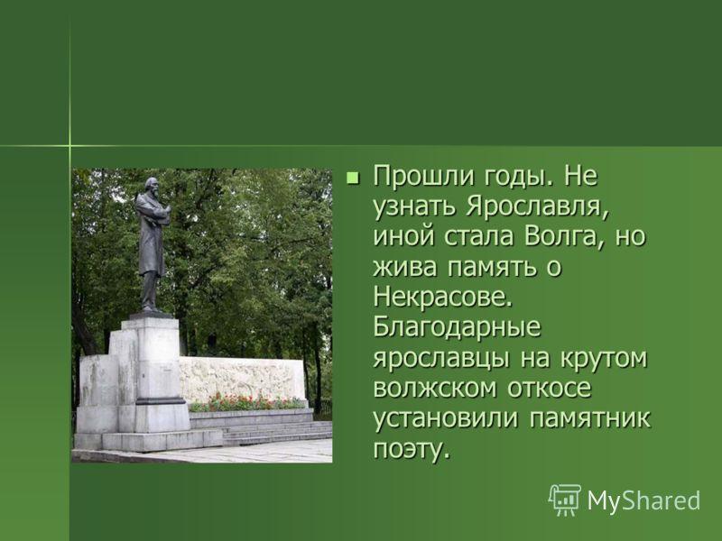 Прошли годы. Не узнать Ярославля, иной стала Волга, но жива память о Некрасове. Благодарные ярославцы на крутом волжском откосе установили памятник поэту. Прошли годы. Не узнать Ярославля, иной стала Волга, но жива память о Некрасове. Благодарные яро
