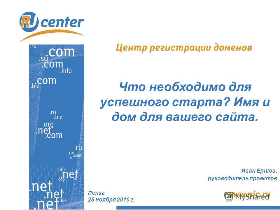 Пенза 25 ноября 2010 г. Что необходимо для успешного старта? Имя и дом для вашего сайта. Иван Ершов, руководитель проектов