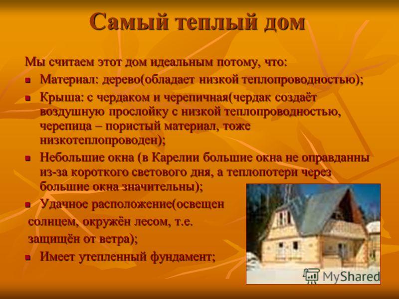 Самый теплый дом Мы считаем этот дом идеальным потому, что: Материал: дерево(обладает низкой теплопроводностью); Материал: дерево(обладает низкой теплопроводностью); Крыша: с чердаком и черепичная(чердак создаёт воздушную прослойку с низкой теплопров