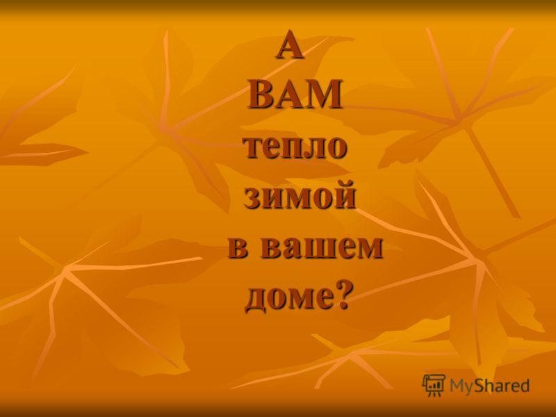 А ВАМ тепло зимой в вашем доме?