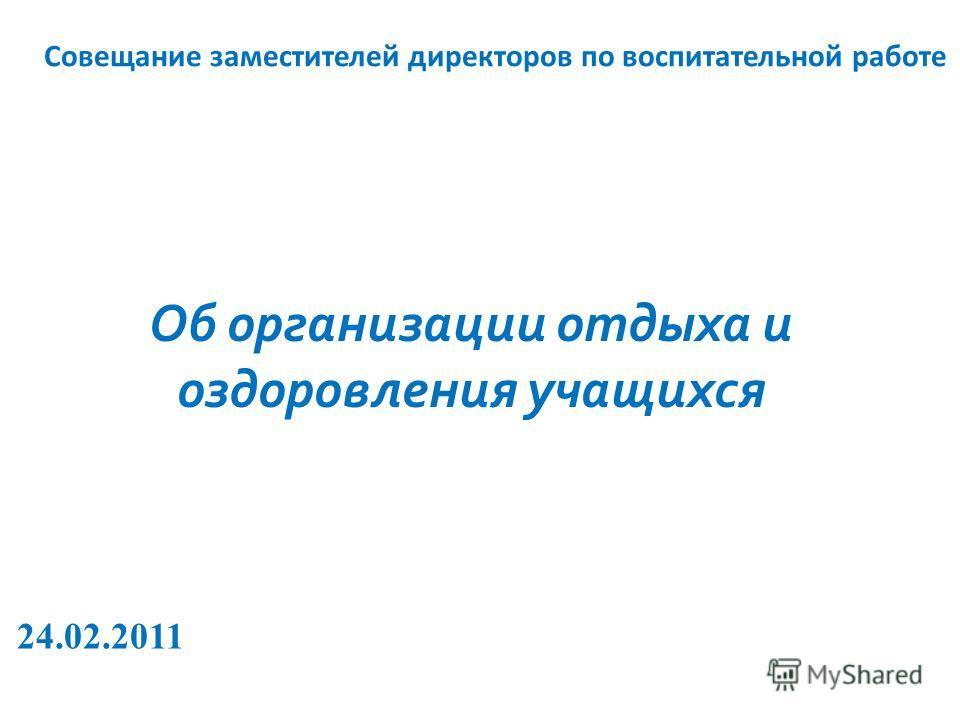 Совещание заместителей директоров по воспитательной работе Об организации отдыха и оздоровления учащихся 24.02.2011