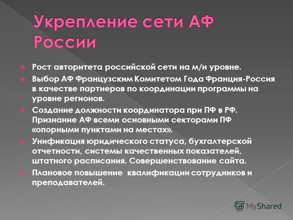 Рост авторитета российской сети на м/н уровне. Выбор АФ Французским Комитетом Года Франция-Россия в качестве партнеров по координации программы на уровне регионов. Создание должности координатора при ПФ в РФ. Признание АФ всеми основными секторами ПФ