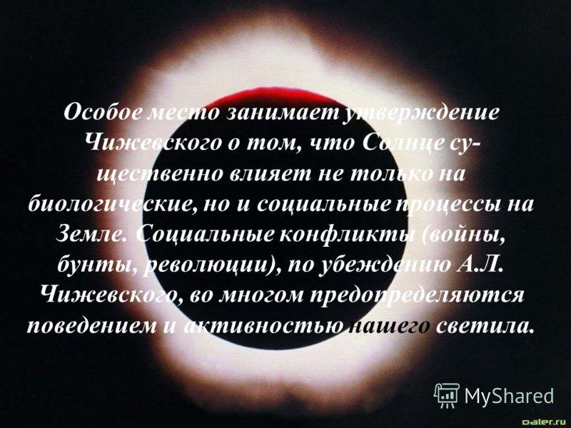 Особое место занимает утверждение Чижевского о том, что Солнце су щественно влияет не только на биологические, но и социальные процессы на Земле. Социальные конфликты (войны, бунты, революции), по убеждению А.Л. Чижевского, во многом предопределяютс