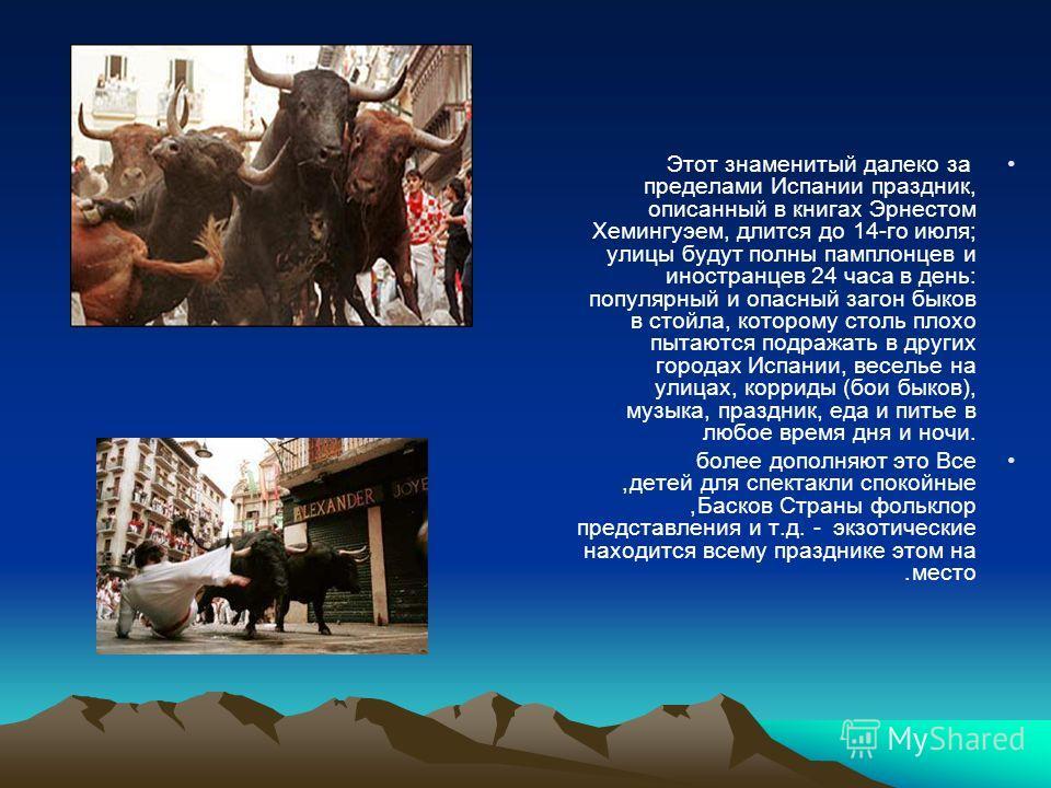 Этот знаменитый далеко за пределами Испании праздник, описанный в книгах Эрнестом Хемингуэем, длится до 14-го июля; улицы будут полны памплонцев и иностранцев 24 часа в день: популярный и опасный загон быков в стойла, которому столь плохо пытаются по