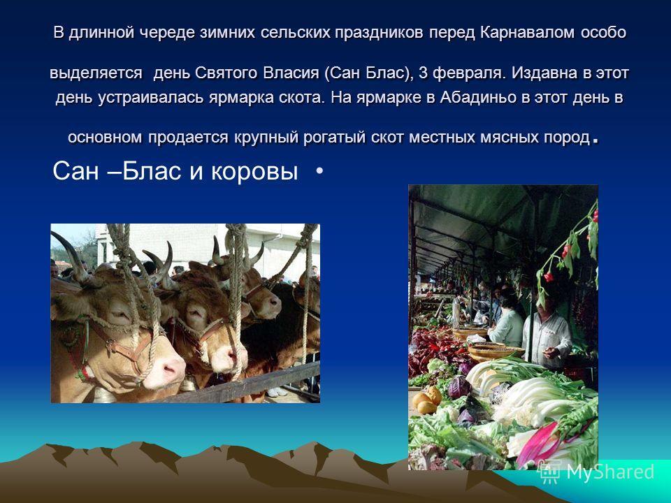 В длинной череде зимних сельских праздников перед Карнавалом особо выделяется день Святого Власия (Сан Блас), 3 февраля. Издавна в этот день устраивалась ярмарка скота. На ярмарке в Абадиньо в этот день в основном продается крупный рогатый скот местн