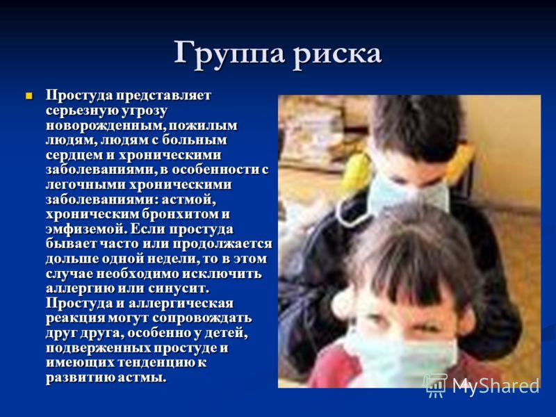 Простуда представляет серьезную угрозу новорожденным, пожилым людям, людям с больным сердцем и хроническими заболеваниями, в особенности с легочными хроническими заболеваниями: астмой, хроническим бронхитом и эмфиземой. Если простуда бывает часто или