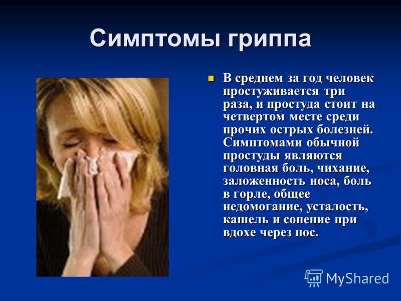Симптомы гриппа В среднем за год человек простуживается три раза, и простуда стоит на четвертом месте среди прочих острых болезней. Симптомами обычной простуды являются головная боль, чихание, заложенность носа, боль в горле, общее недомогание, устал