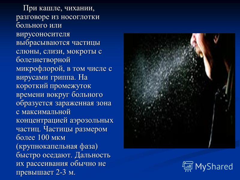 При кашле, чихании, разговоре из носоглотки больного или вирусоносителя выбрасываются частицы слюны, слизи, мокроты с болезнетворной микрофлорой, в том числе с вирусами гриппа. На короткий промежуток времени вокруг больного образуется зараженная зона