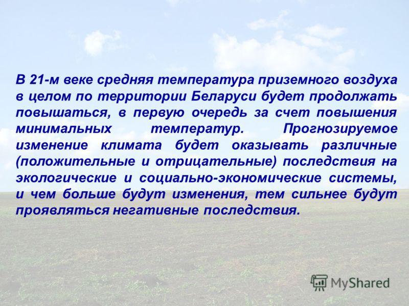 В 21-м веке средняя температура приземного воздуха в целом по территории Беларуси будет продолжать повышаться, в первую очередь за счет повышения минимальных температур. Прогнозируемое изменение климата будет оказывать различные (положительные и отри