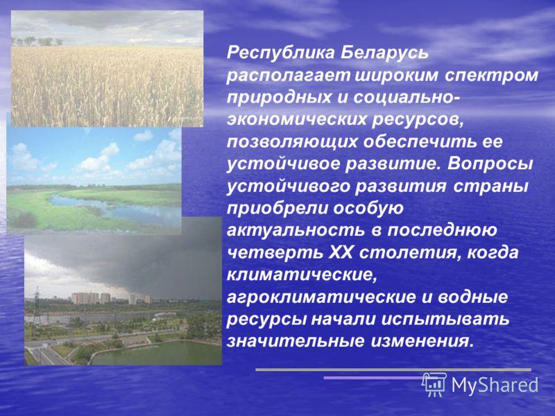 Республика Беларусь располагает широким спектром природных и социально- экономических ресурсов, позволяющих обеспечить ее устойчивое развитие. Вопросы устойчивого развития страны приобрели особую актуальность в последнюю четверть XX столетия, когда к