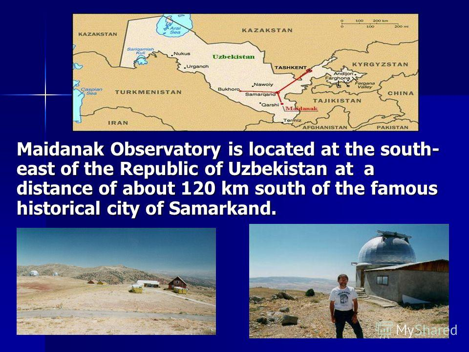 Maidanak Observatory is located at the south- east of the Republic of Uzbekistan at a distance of about 120 km south of the famous historical city of Samarkand.