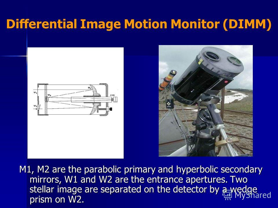 Differential Image Motion Monitor (DIMM) M1, M2 are the parabolic primary and hyperbolic secondary mirrors, W1 and W2 are the entrance apertures. Two stellar image are separated on the detector by a wedge prism on W2.