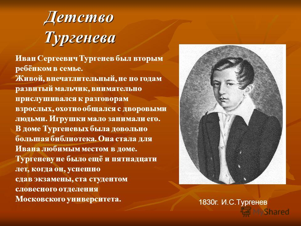 Детство Тургенева 1830г. И.С.Тургенев Иван Сергеевич Тургенев был вторым ребёнком в семье. Живой, впечатлительный, не по годам развитый мальчик, внимательно прислушивался к разговорам взрослых, охотно общался с дворовыми людьми. Игрушки мало занимали