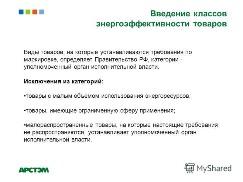 Виды товаров, на которые устанавливаются требования по маркировке, определяет Правительство РФ, категории - уполномоченный орган исполнительной власти. Исключения из категорий: товары с малым объемом использования энергоресурсов; товары, имеющие огра