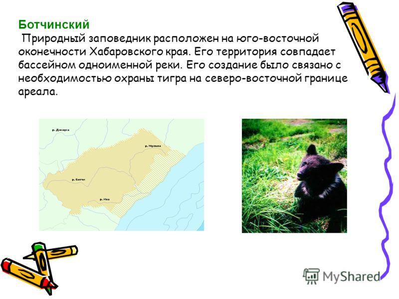 Ботчинский Природный заповедник расположен на юго-восточной оконечности Хабаровского края. Его территория совпадает бассейном одноименной реки. Его создание было связано с необходимостью охраны тигра на северо-восточной границе ареала.