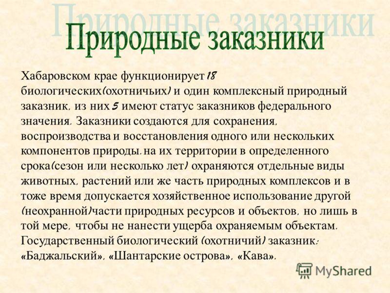 Хабаровском крае функционирует 18 биологических ( охотничьих ) и один комплексный природный заказник, из них 5 имеют статус заказников федерального значения. Заказники создаются для сохранения, воспроизводства и восстановления одного или нескольких к