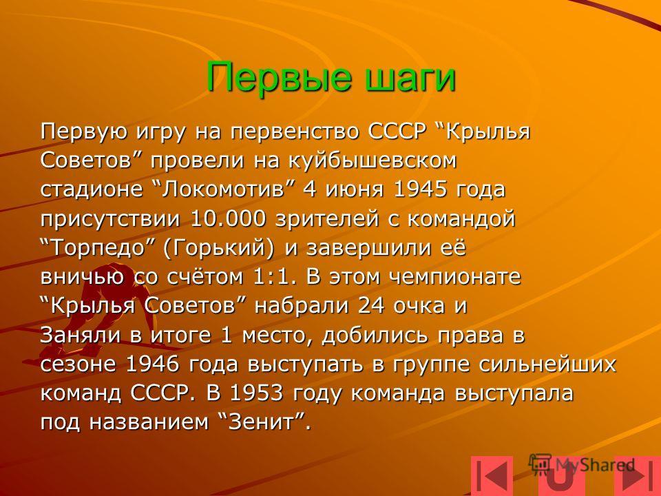 Первые шаги Первую игру на первенство СССР Крылья Советов провели на куйбышевском стадионе Локомотив 4 июня 1945 года присутствии 10.000 зрителей с командой Торпедо (Горький) и завершили еёТорпедо (Горький) и завершили её вничью со счётом 1:1. В этом