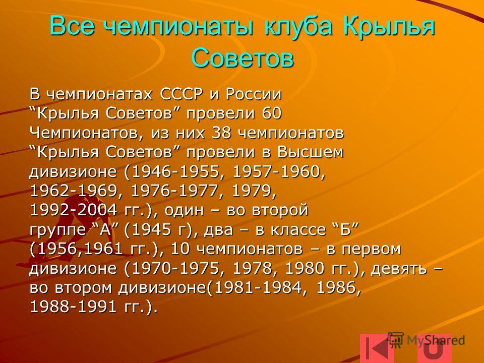 Все чемпионаты клуба Крылья Советов В чемпионатах СССР и России Крылья Советов провели 60Крылья Советов провели 60 Чемпионатов, из них 38 чемпионатов Крылья Советов провели в ВысшемКрылья Советов провели в Высшем дивизионе (1946-1955, 1957-1960, 1962