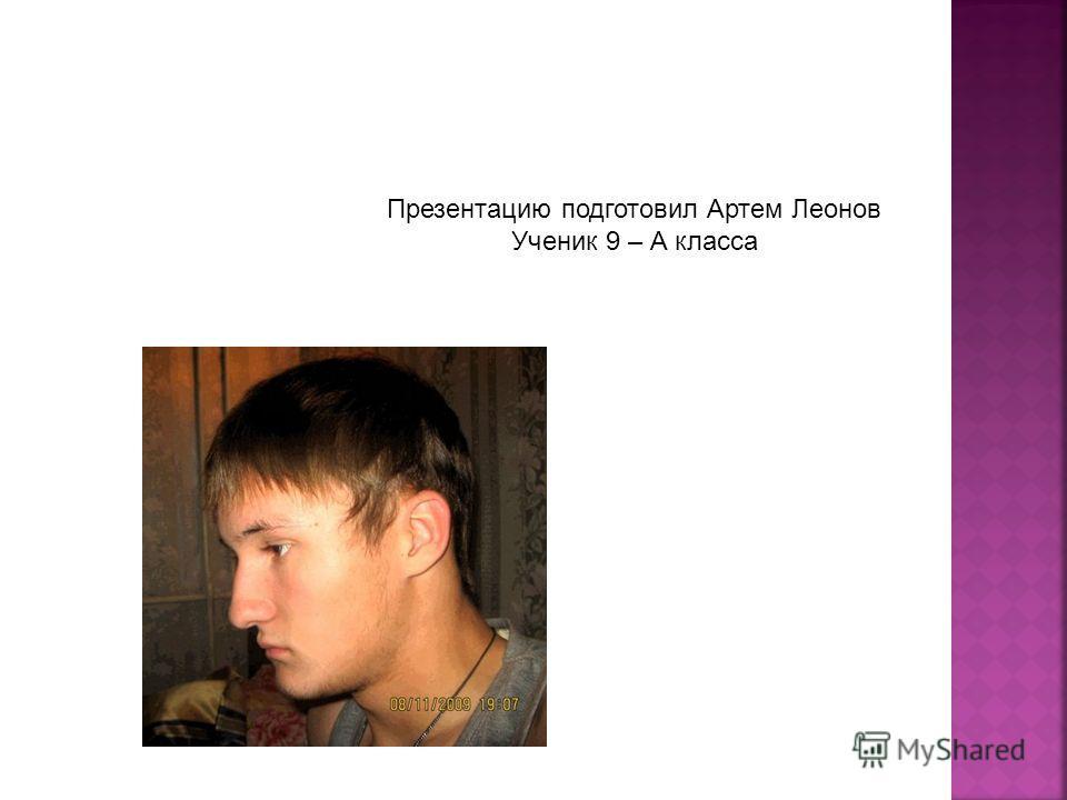 Презентацию подготовил Артем Леонов Ученик 9 – А класса