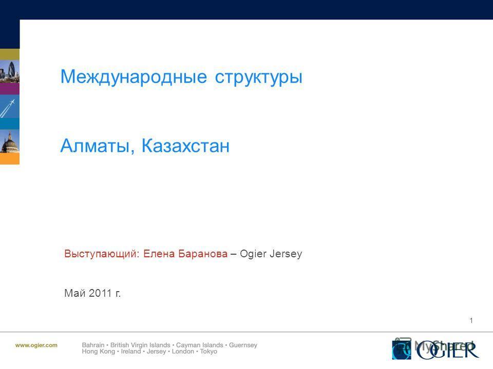 1 Международные структуры Алматы, Казахстан Выступающий: Елена Баранова – Ogier Jersey Май 2011 г.