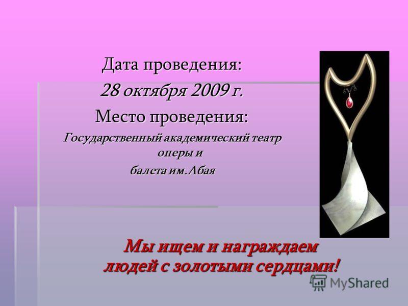 Дата проведения: 28 октября 2009 г. Место проведения: Государственный академический театр оперы и балета им.Абая Мы ищем и награждаем людей с золотыми сердцами!
