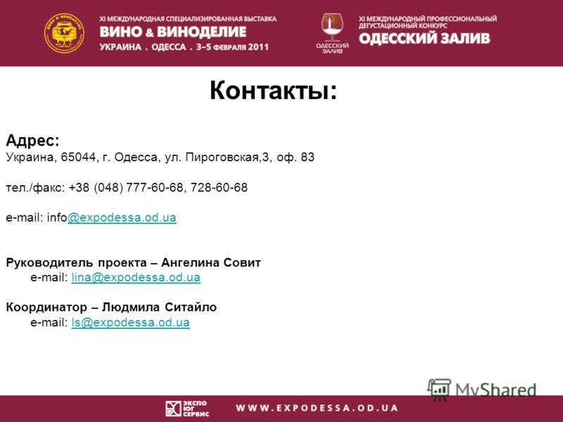 Контакты: Адрес: Украина, 65044, г. Одесса, ул. Пироговская,3, оф. 83 тел./факс: +38 (048) 777-60-68, 728-60-68 e-mail: info@expodessa.od.ua@expodessa.od.ua Руководитель проекта – Ангелина Совит e-mail: lina@expodessa.od.ualina@expodessa.od.ua Коорди