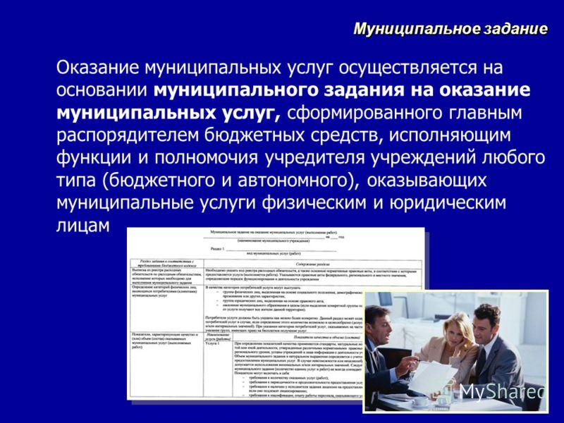 Оказание муниципальных услуг осуществляется на основании муниципального задания на оказание муниципальных услуг, сформированного главным распорядителем бюджетных средств, исполняющим функции и полномочия учредителя учреждений любого типа (бюджетного