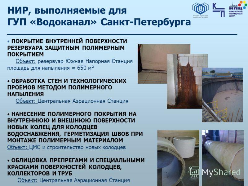 НИР, выполняемые для ГУП «Водоканал» Санкт-Петербурга ПОКРЫТИЕ ВНУТРЕННЕЙ ПОВЕРХНОСТИ РЕЗЕРВУАРА ЗАЩИТНЫМ ПОЛИМЕРНЫМ ПОКРЫТИЕМ Объект: резервуар Южная Напорная Станция площадь для напыления 650 м² ОБРАБОТКА СТЕН И ТЕХНОЛОГИЧЕСКИХ ПРОЕМОВ МЕТОДОМ ПОЛИ