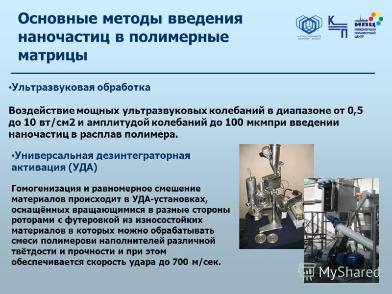 Основные методы введения наночастиц в полимерные матрицы Ультразвуковая обработка Воздействие мощных ультразвуковых колебаний в диапазоне от 0,5 до 10 вт/см2 и амплитудой колебаний до 100 мкмпри введении наночастиц в расплав полимера. Универсальная д