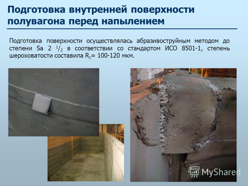 Подготовка внутренней поверхности полувагона перед напылением Подготовка поверхности осуществлялась абразивоструйным методом до степени Sа 2 1 / 2 в соответствии со стандартом ИСО 8501-1, степень шероховатости составила R z = 100-120 мкм.