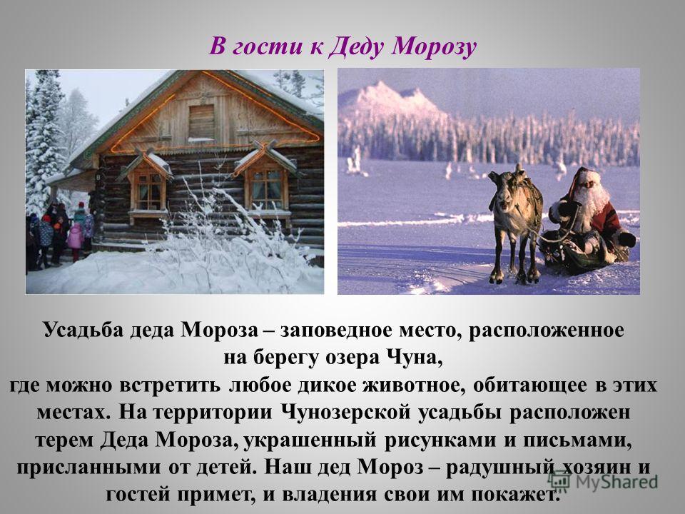 В гости к Деду Морозу Усадьба деда Мороза – заповедное место, расположенное на берегу озера Чуна, где можно встретить любое дикое животное, обитающее в этих местах. На территории Чунозерской усадьбы расположен терем Деда Мороза, украшенный рисунками