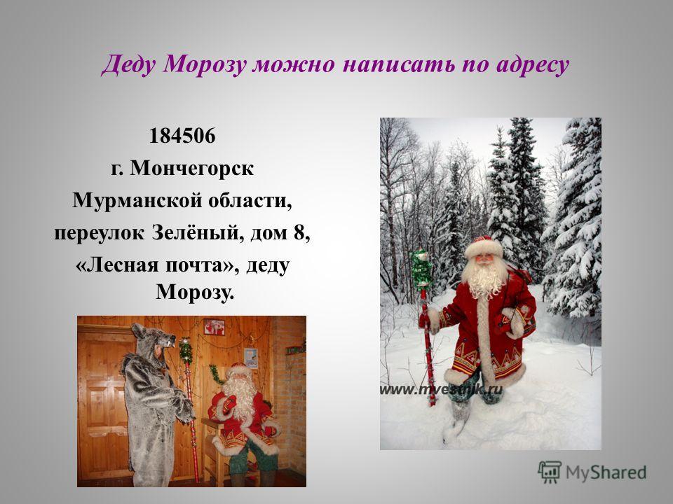 Деду Морозу можно написать по адресу 184506 г. Мончегорск Мурманской области, переулок Зелёный, дом 8, «Лесная почта», деду Морозу.