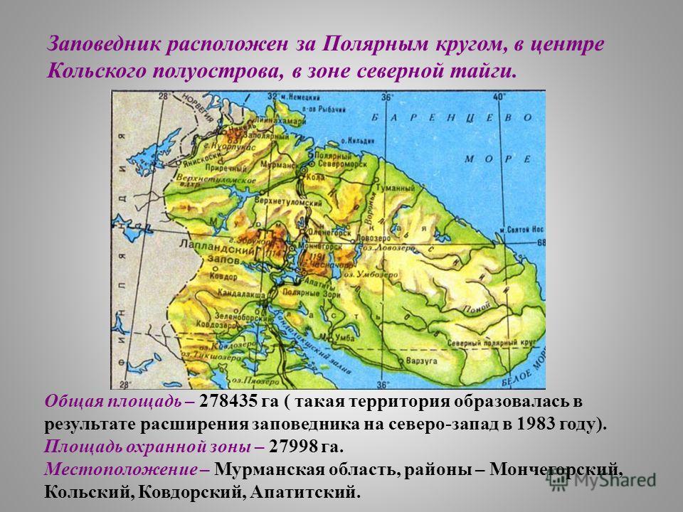Заповедник расположен за Полярным кругом, в центре Кольского полуострова, в зоне северной тайги. Общая площадь – 278435 га ( такая территория образовалась в результате расширения заповедника на северо-запад в 1983 году). Площадь охранной зоны – 27998