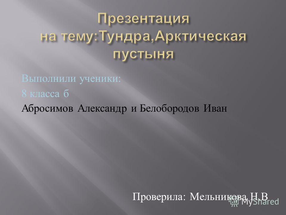 Выполнили ученики : 8 класса б Абросимов Александр и Белобородов Иван Проверила : Мельникова Н. В