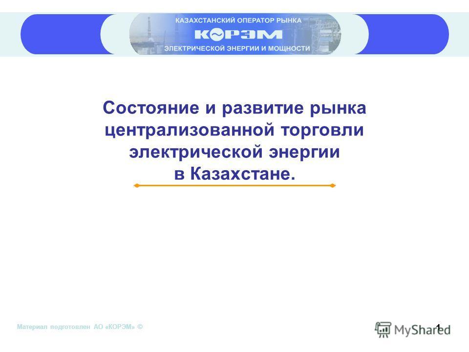 Материал подготовлен АО «КОРЭМ» © 1 Состояние и развитие рынка централизованной торговли электрической энергии в Казахстане.