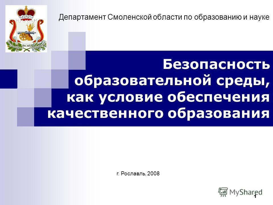 1 Департамент Смоленской области по образованию и науке Безопасность образовательной среды, как условие обеспечения качественного образования г. Рославль, 2008 Областная коллегия