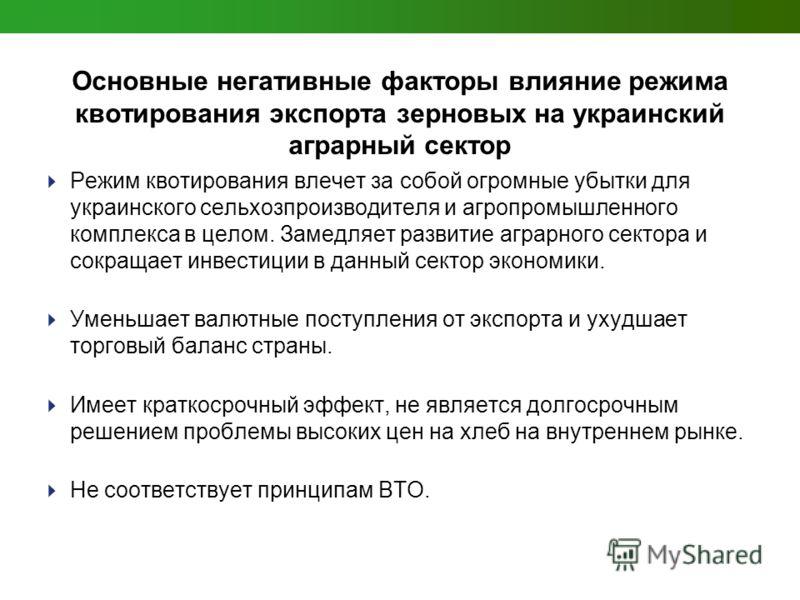 Основные негативные факторы влияние режима квотирования экспорта зерновых на украинский аграрный сектор Режим квотирования влечет за собой огромные убытки для украинского сельхозпроизводителя и агропромышленного комплекса в целом. Замедляет развитие