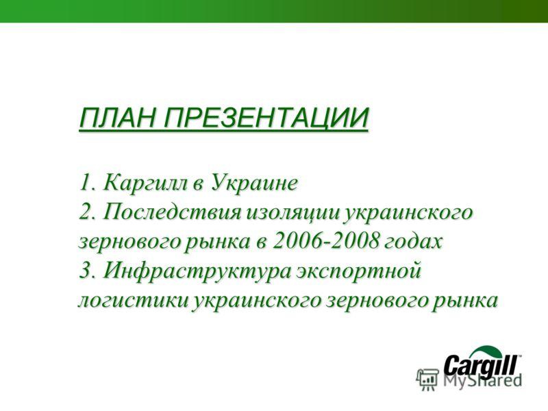 ПЛАН ПРЕЗЕНТАЦИИ 1. Каргилл в Украине 2. Последствия изоляции украинского зернового рынка в 2006-2008 годах 3. Инфраструктура экспортной логистики украинского зернового рынка
