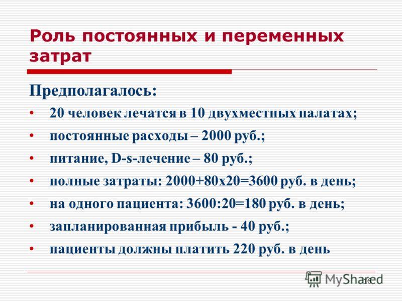 16 Роль постоянных и переменных затрат Предполагалось: 20 человек лечатся в 10 двухместных палатах; постоянные расходы – 2000 руб.; питание, D-s-лечение – 80 руб.; полные затраты: 2000+80х20=3600 руб. в день; на одного пациента: 3600:20=180 руб. в де