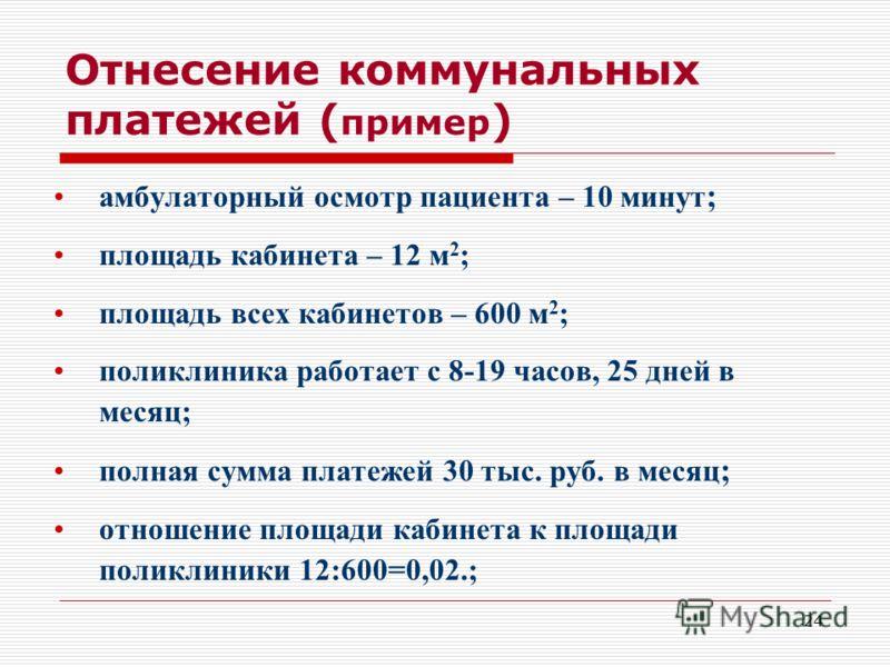 24 Отнесение коммунальных платежей ( пример ) амбулаторный осмотр пациента – 10 минут ; площадь кабинета – 12 м 2 ; площадь всех кабинетов – 600 м 2 ;