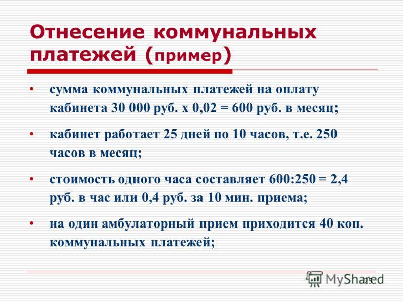 25 Отнесение коммунальных платежей ( пример ) сумма коммунальных платежей на оплату кабинета 30 000 руб. х 0,02 = 600 руб. в месяц ; кабинет работает 25 дней по 10 часов, т.е. 250 часов в месяц; стоимость одного часа составляет 600:250 = 2,4 руб. в ч