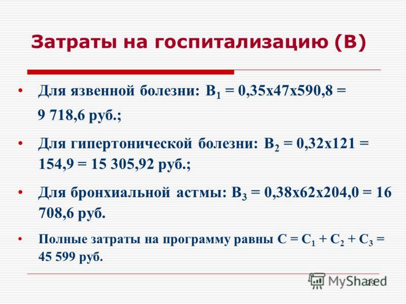 29 Затраты на госпитализацию (В) Для язвенной болезни: В 1 = 0,35х47х590,8 = 9 718,6 руб.; Для гипертонической болезни: В 2 = 0,32х121 = 154,9 = 15 305,92 руб.; Для бронхиальной астмы: В 3 = 0,38х62х204,0 = 16 708,6 руб. Полные затраты на программу р