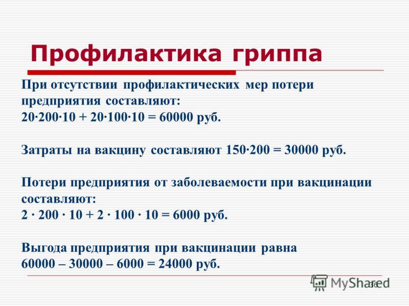 36 Профилактика гриппа При отсутствии профилактических мер потери предприятия составляют: 20·200·10 + 20·100·10 = 60000 руб. Затраты на вакцину составляют 150·200 = 30000 руб. Потери предприятия от заболеваемости при вакцинации составляют: 2 · 200 ·