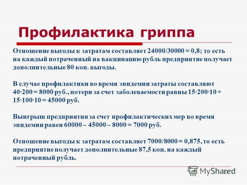 37 Профилактика гриппа Отношение выгоды к затратам составляет 24000/30000 = 0,8; то есть на каждый потраченный на вакцинацию рубль предприятие получает дополнительные 80 коп. выгоды. В случае профилактики во время эпидемии затраты составляют 40·200 =