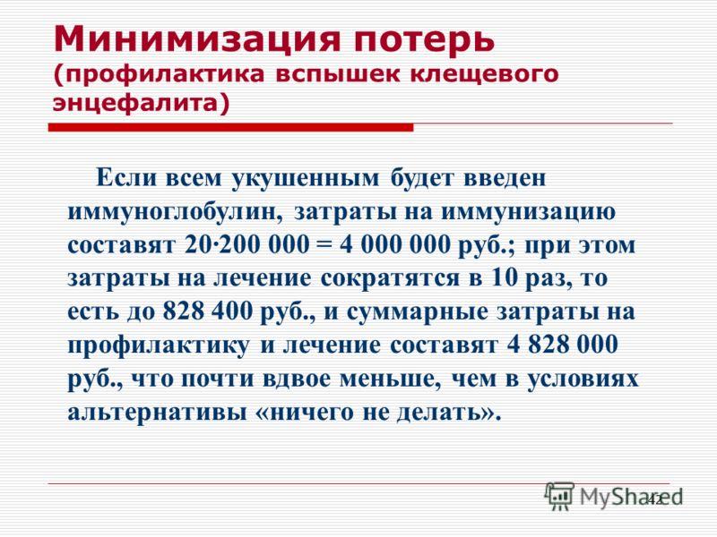 42 Минимизация потерь (профилактика вспышек клещевого энцефалита) Если всем укушенным будет введен иммуноглобулин, затраты на иммунизацию составят 20·200 000 = 4 000 000 руб.; при этом затраты на лечение сократятся в 10 раз, то есть до 828 400 руб.,