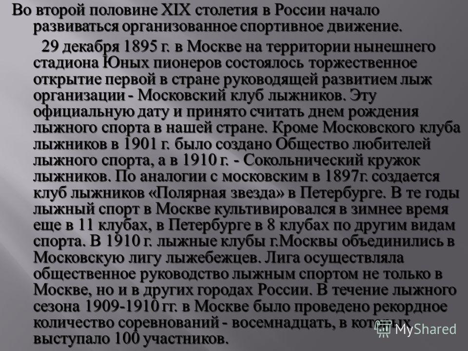 Во второй половине XIX столетия в России начало развиваться организованное спортивное движение. 29 декабря 1895 г. в Москве на территории нынешнего стадиона Юных пионеров состоялось торжественное открытие первой в стране руководящей развитием лыж орг