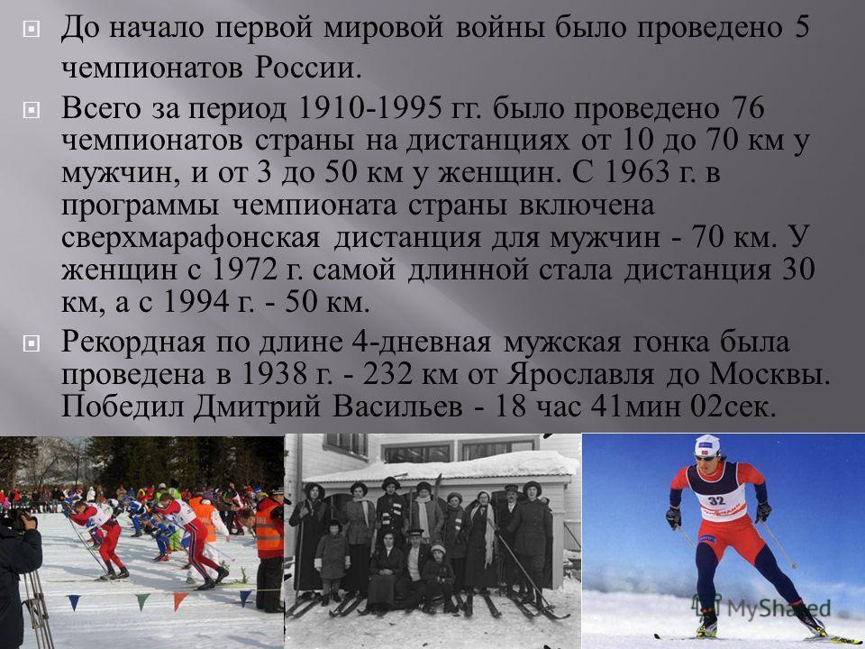 До начало первой мировой войны было проведено 5 чемпионатов России. Всего за период 1910-1995 гг. было проведено 76 чемпионатов страны на дистанциях от 10 до 70 км у мужчин, и от 3 до 50 км у женщин. С 1963 г. в программы чемпионата страны включена с