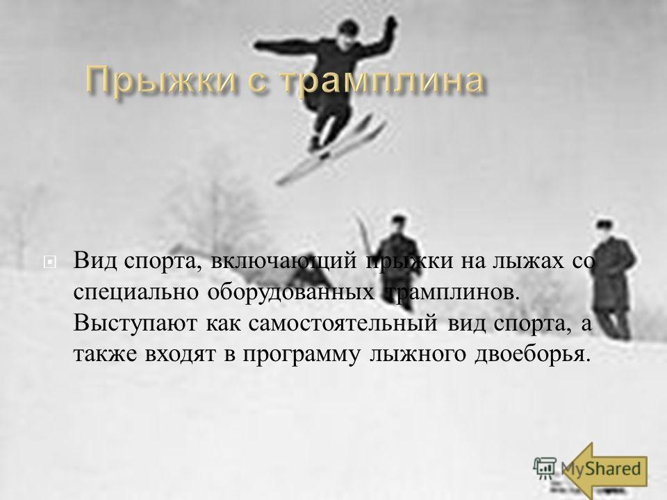 Вид спорта, включающий прыжки на лыжах со специально оборудованных трамплинов. Выступают как самостоятельный вид спорта, а также входят в программу лыжного двоеборья.