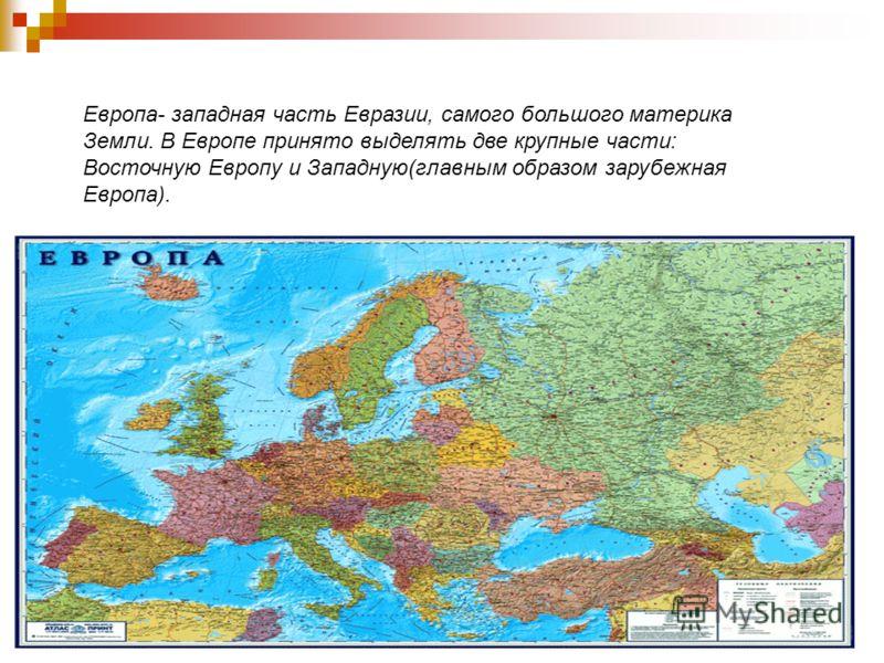 Европа- западная часть Евразии, самого большого материка Земли. В Европе принято выделять две крупные части: Восточную Европу и Западную(главным образом зарубежная Европа).