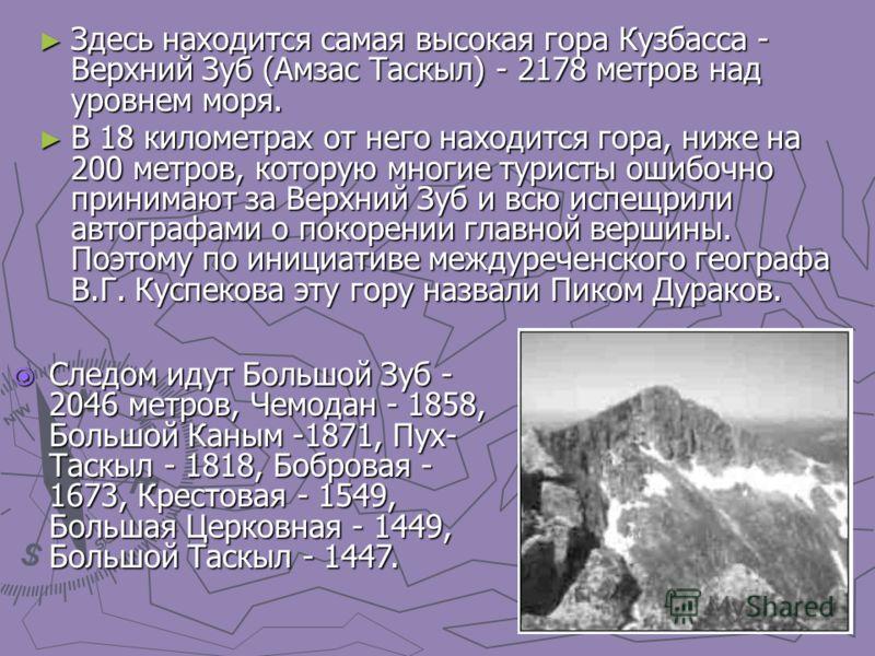 Здесь находится самая высокая гора Кузбасса - Верхний Зуб (Амзас Таскыл) - 2178 метров над уровнем моря. Здесь находится самая высокая гора Кузбасса - Верхний Зуб (Амзас Таскыл) - 2178 метров над уровнем моря. В 18 километрах от него находится гора,